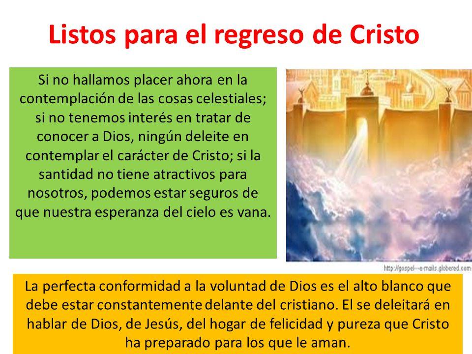 Listos para el regreso de Cristo Si no hallamos placer ahora en la contemplación de las cosas celestiales; si no tenemos interés en tratar de conocer