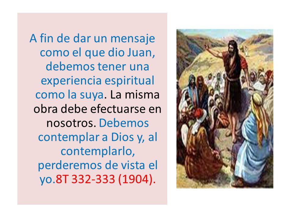 A fin de dar un mensaje como el que dio Juan, debemos tener una experiencia espiritual como la suya. La misma obra debe efectuarse en nosotros. Debemo