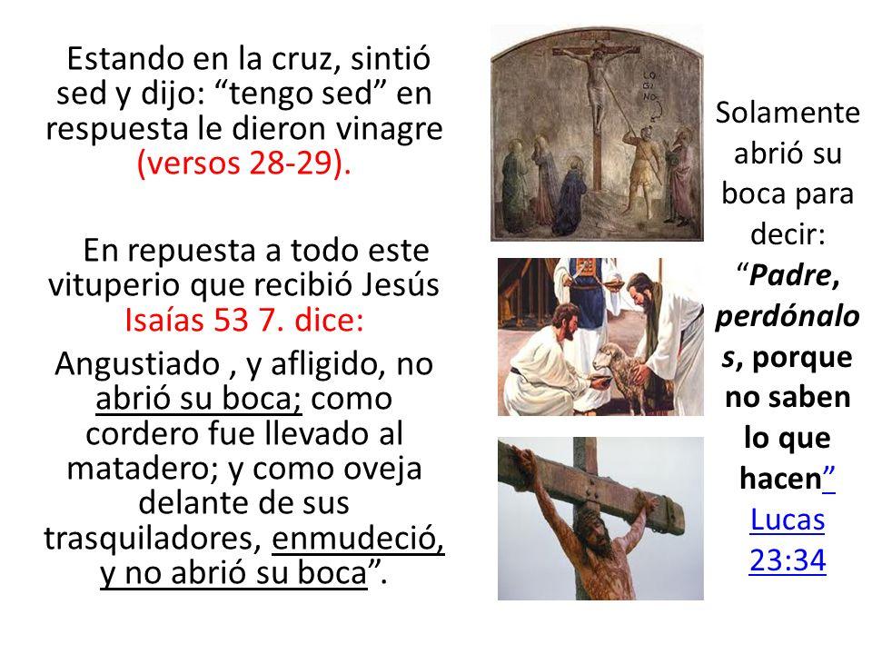 Estando en la cruz, sintió sed y dijo: tengo sed en respuesta le dieron vinagre (versos 28-29). En repuesta a todo este vituperio que recibió Jesús Is