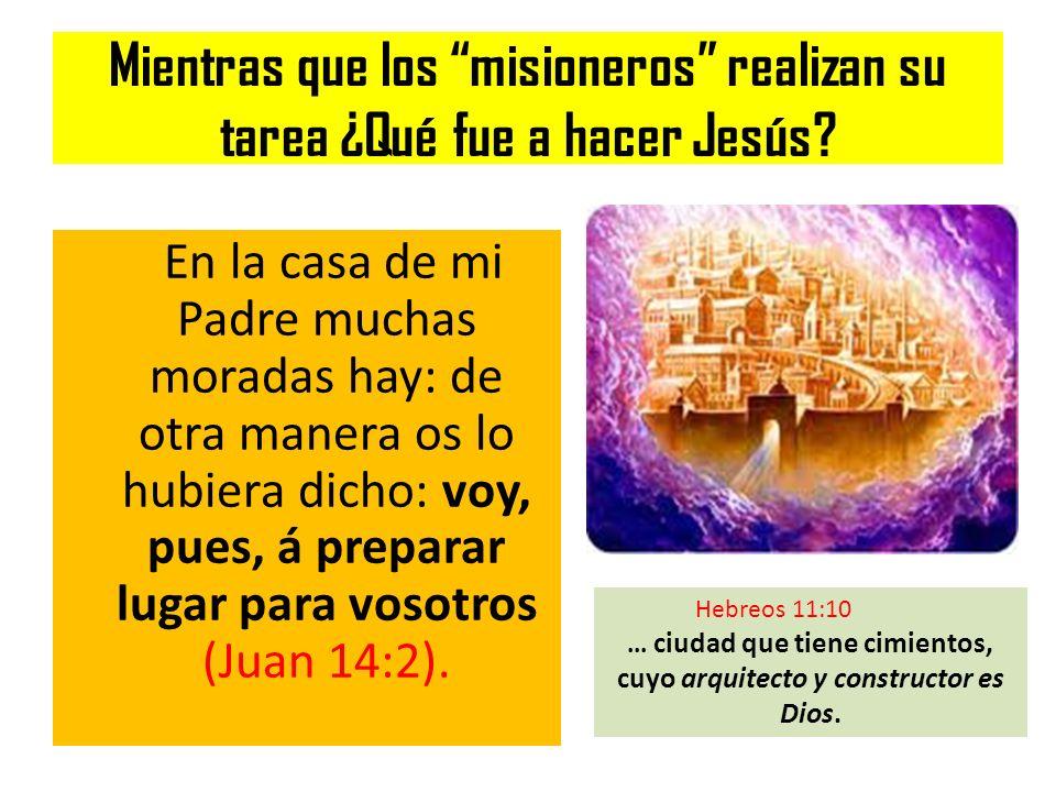 Mientras que los misioneros realizan su tarea ¿Qué fue a hacer Jesús? En la casa de mi Padre muchas moradas hay: de otra manera os lo hubiera dicho: v