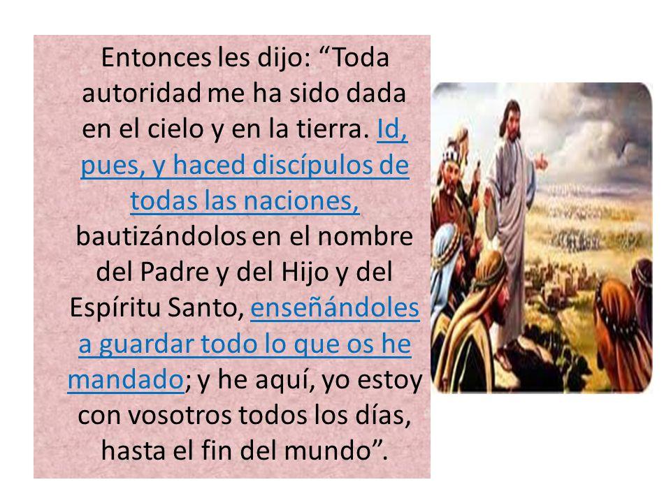 Entonces les dijo: Toda autoridad me ha sido dada en el cielo y en la tierra. Id, pues, y haced discípulos de todas las naciones, bautizándolos en el