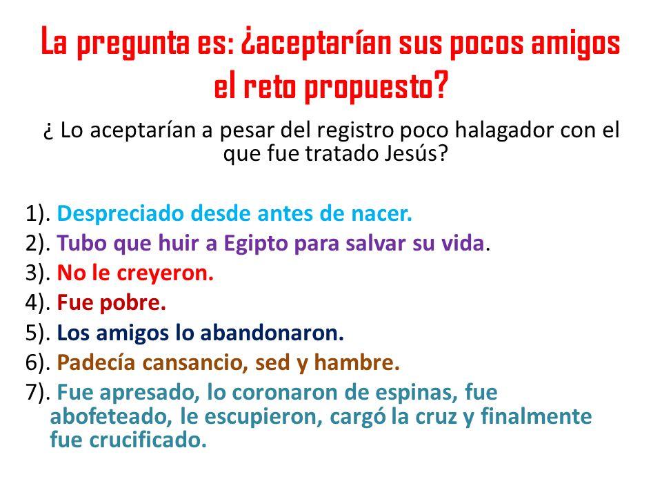 La pregunta es: ¿aceptarían sus pocos amigos el reto propuesto? ¿ Lo aceptarían a pesar del registro poco halagador con el que fue tratado Jesús? 1).
