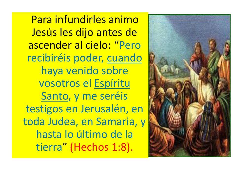 Para infundirles animo Jesús les dijo antes de ascender al cielo: Pero recibiréis poder, cuando haya venido sobre vosotros el Espíritu Santo, y me ser