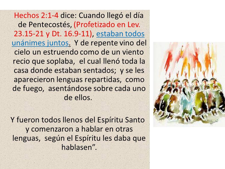 Hechos 2:1-4 dice: Cuando llegó el día de Pentecostés, (Profetizado en Lev. 23.15-21 y Dt. 16.9-11), estaban todos unánimes juntos. Y de repente vino