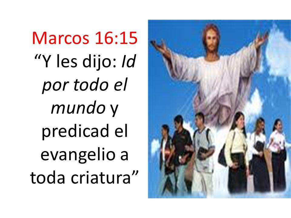 Marcos 16:15 Y les dijo: Id por todo el mundo y predicad el evangelio a toda criatura