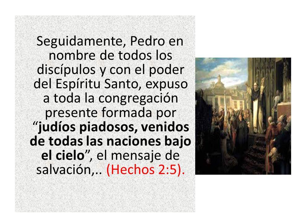 Seguidamente, Pedro en nombre de todos los discípulos y con el poder del Espíritu Santo, expuso a toda la congregación presente formada porjudíos piad