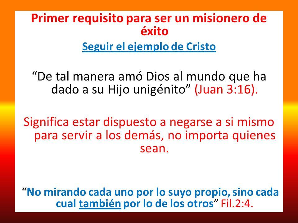 Primer requisito para ser un misionero de éxito Seguir el ejemplo de Cristo De tal manera amó Dios al mundo que ha dado a su Hijo unigénito (Juan 3:16
