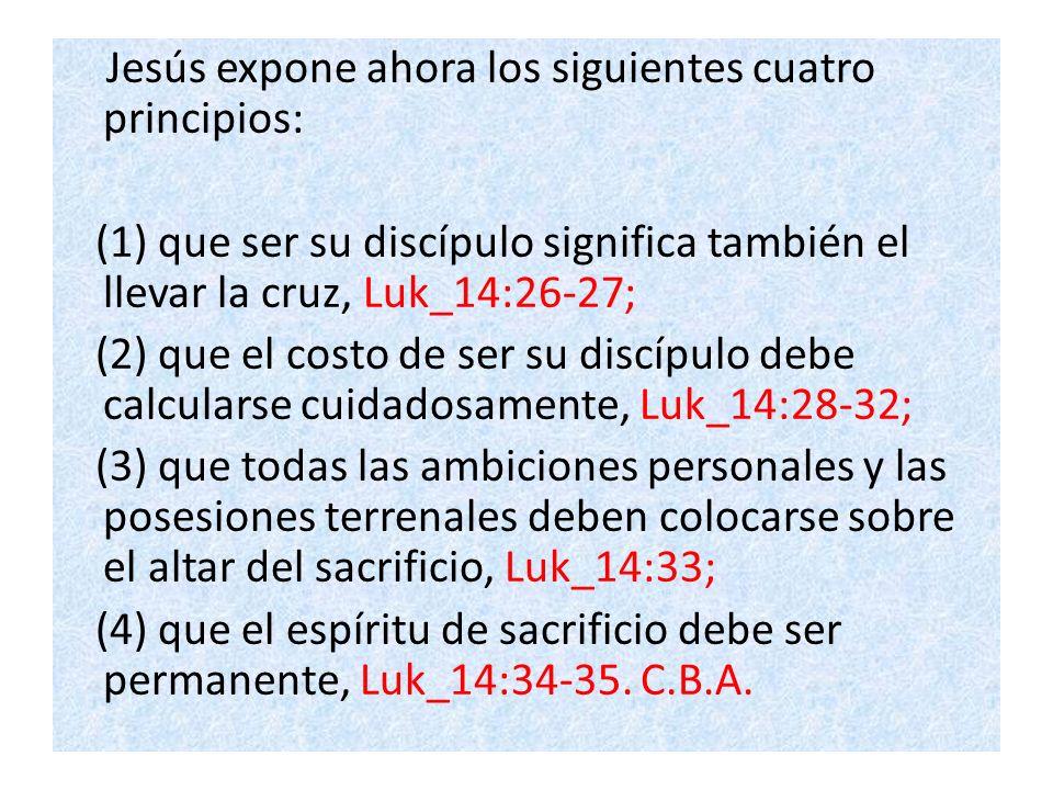Jesús expone ahora los siguientes cuatro principios: (1) que ser su discípulo significa también el llevar la cruz, Luk_14:26-27; (2) que el costo de s