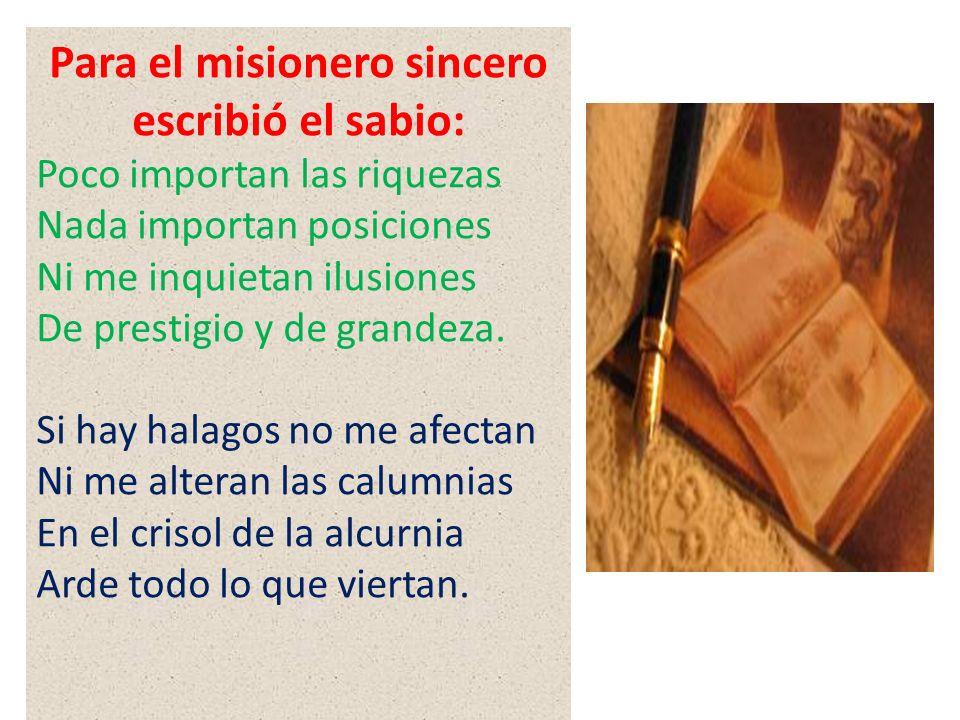 Para el misionero sincero escribió el sabio: Poco importan las riquezas Nada importan posiciones Ni me inquietan ilusiones De prestigio y de grandeza.