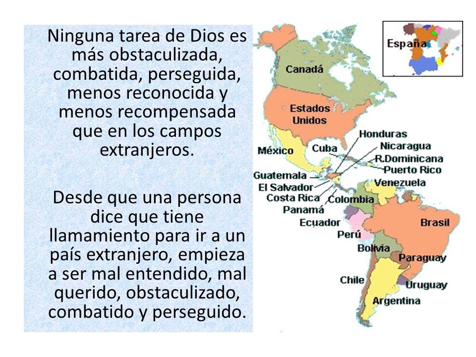 Ninguna tarea de Dios es más obstaculizada, combatida, perseguida, menos reconocida y menos recompensada que en los campos extranjeros. Desde que una