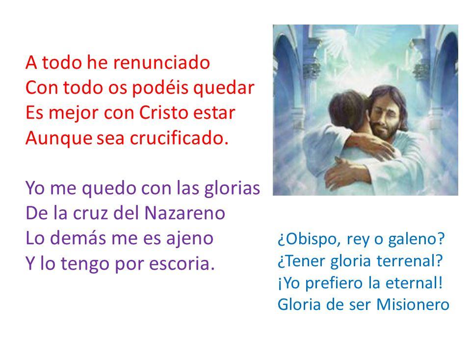 A todo he renunciado Con todo os podéis quedar Es mejor con Cristo estar Aunque sea crucificado. Yo me quedo con las glorias De la cruz del Nazareno L
