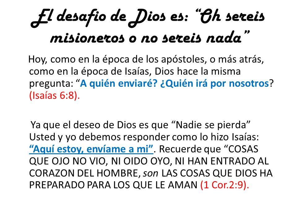 El desafio de Dios es: Oh sereis misioneros o no sereis nada Hoy, como en la época de los apóstoles, o más atrás, como en la época de Isaías, Dios hac