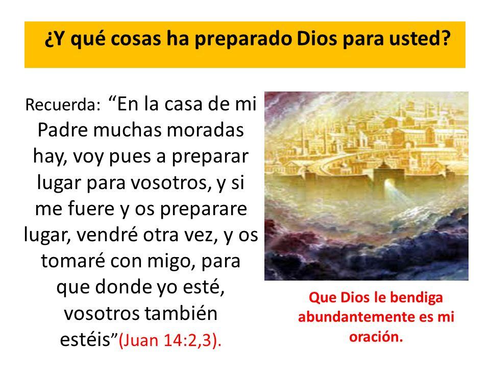 ¿Y qué cosas ha preparado Dios para usted? Recuerda: En la casa de mi Padre muchas moradas hay, voy pues a preparar lugar para vosotros, y si me fuere