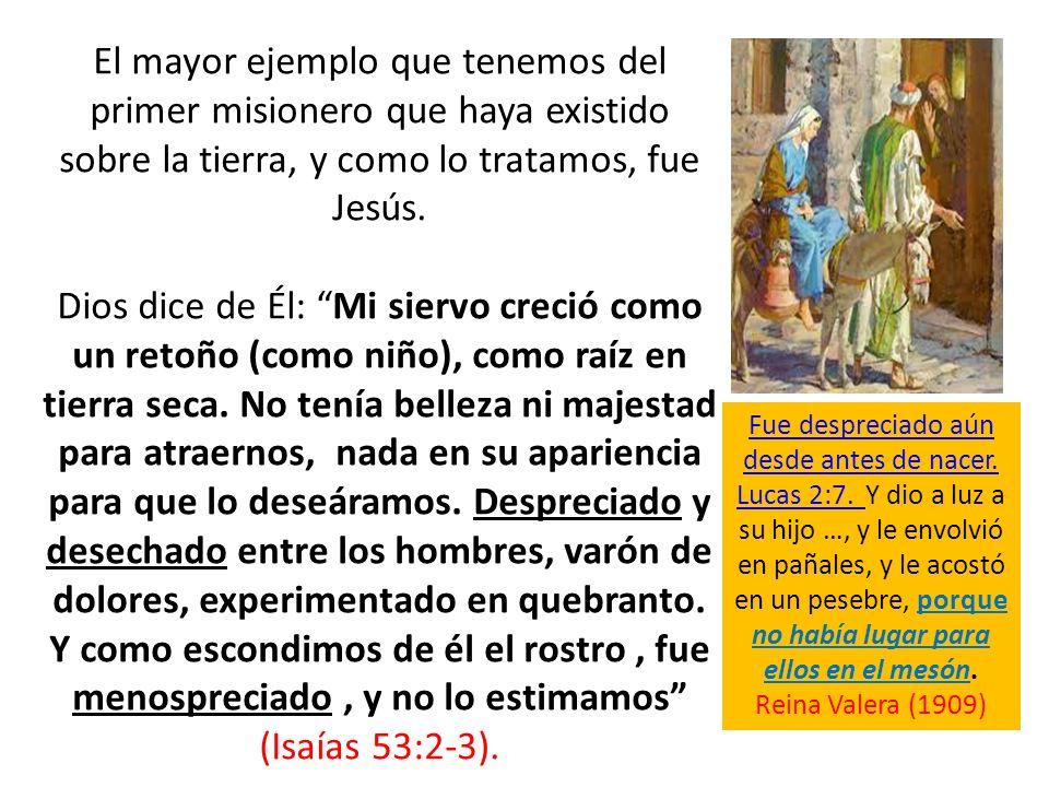 El mayor ejemplo que tenemos del primer misionero que haya existido sobre la tierra, y como lo tratamos, fue Jesús. Dios dice de Él: Mi siervo creció