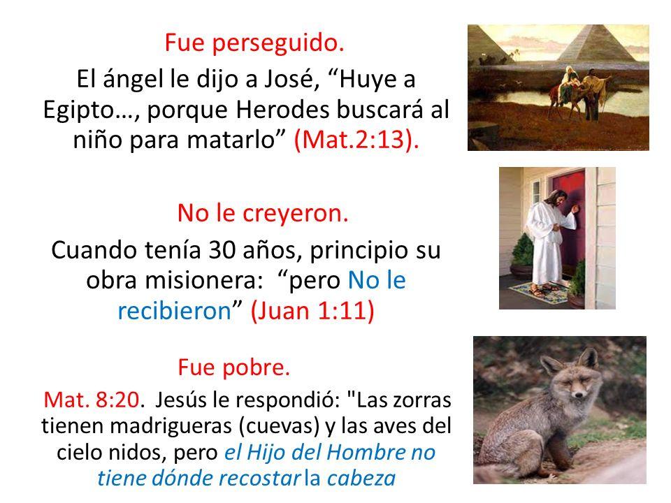 Fue perseguido. El ángel le dijo a José, Huye a Egipto…, porque Herodes buscará al niño para matarlo (Mat.2:13). No le creyeron. Cuando tenía 30 años,