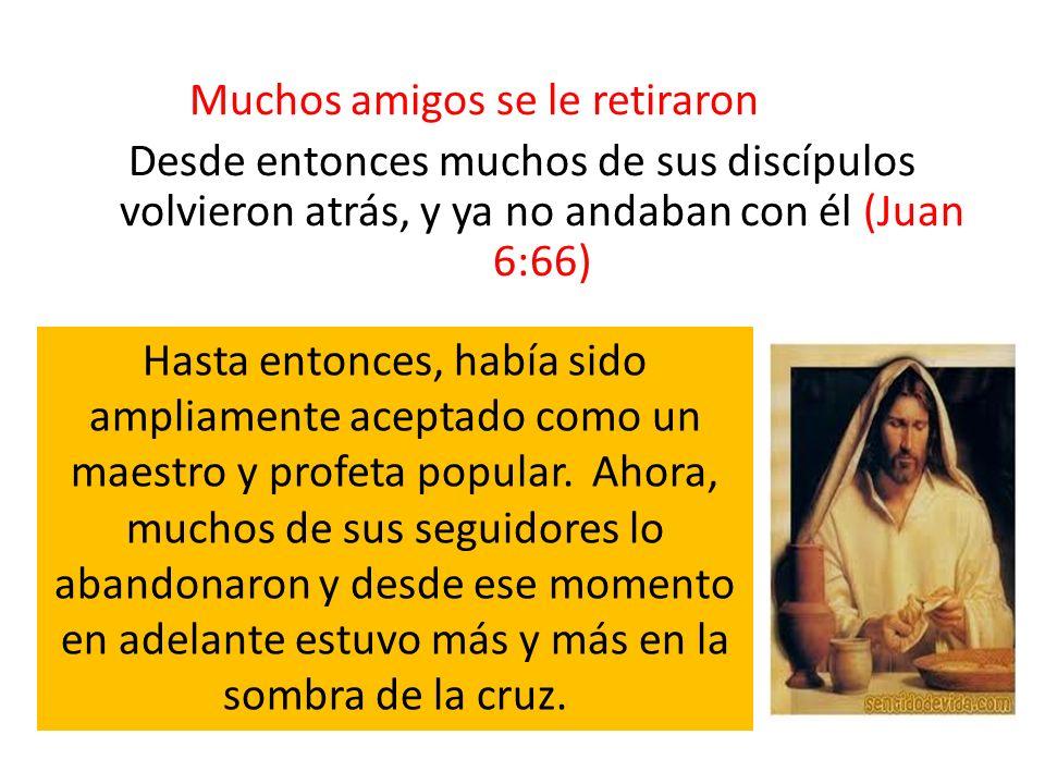 Muchos amigos se le retiraron Desde entonces muchos de sus discípulos volvieron atrás, y ya no andaban con él (Juan 6:66) Hasta entonces, había sido a