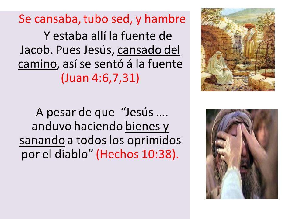 Se cansaba, tubo sed, y hambre Y estaba allí la fuente de Jacob. Pues Jesús, cansado del camino, así se sentó á la fuente (Juan 4:6,7,31) A pesar de q