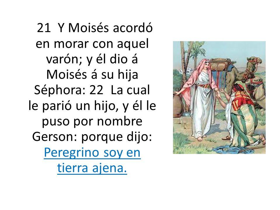 21 Y Moisés acordó en morar con aquel varón; y él dio á Moisés á su hija Séphora: 22 La cual le parió un hijo, y él le puso por nombre Gerson: porque