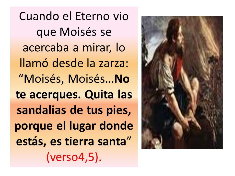 Cuando el Eterno vio que Moisés se acercaba a mirar, lo llamó desde la zarza: Moisés, Moisés…No te acerques. Quita las sandalias de tus pies, porque e