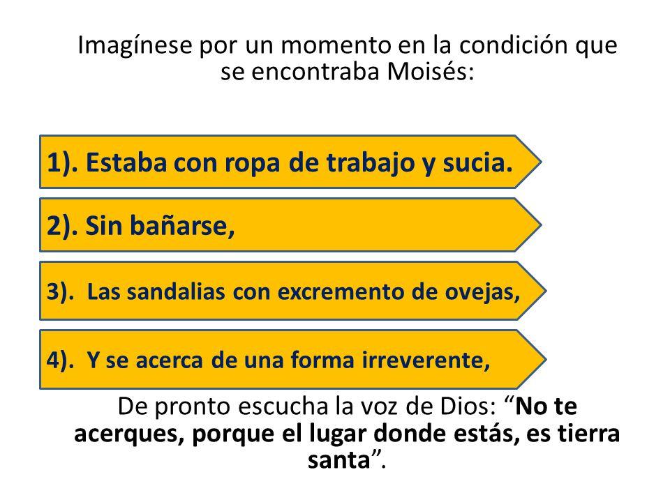 Imagínese por un momento en la condición que se encontraba Moisés: De pronto escucha la voz de Dios: No te acerques, porque el lugar donde estás, es t