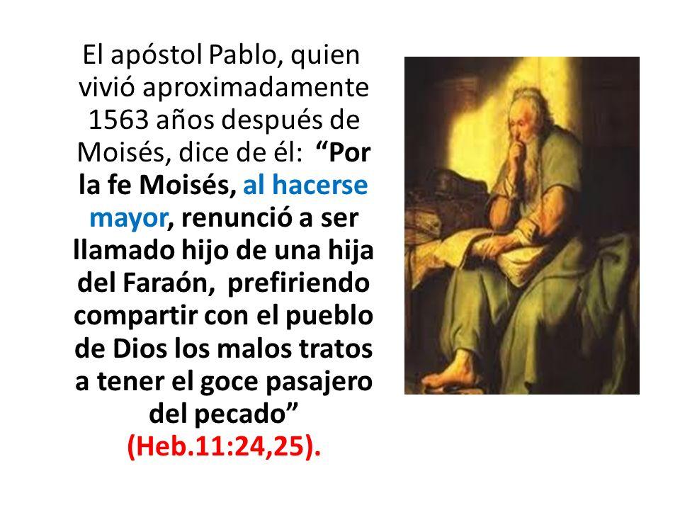 El apóstol Pablo, quien vivió aproximadamente 1563 años después de Moisés, dice de él: Por la fe Moisés, al hacerse mayor, renunció a ser llamado hijo