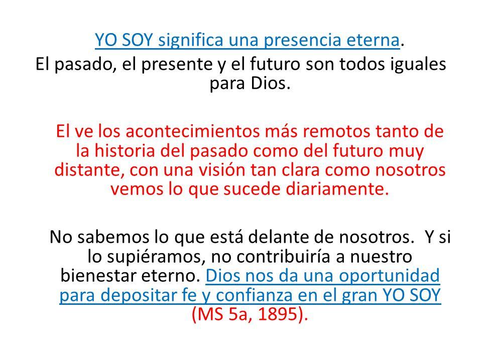 YO SOY significa una presencia eterna. El pasado, el presente y el futuro son todos iguales para Dios. El ve los acontecimientos más remotos tanto de