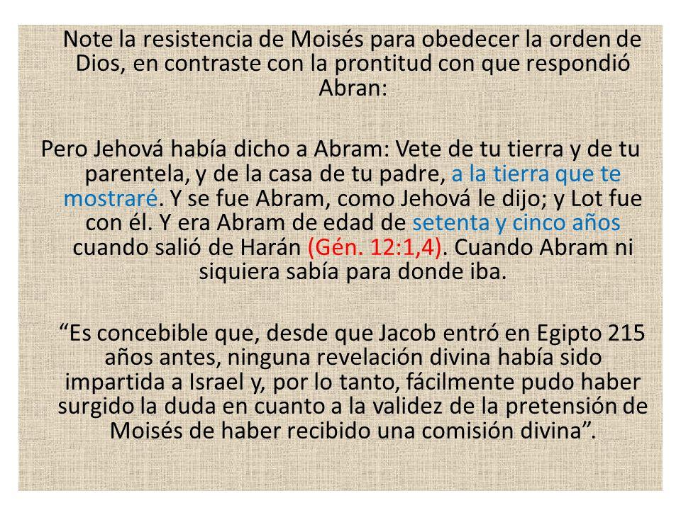 Note la resistencia de Moisés para obedecer la orden de Dios, en contraste con la prontitud con que respondió Abran: Pero Jehová había dicho a Abram: