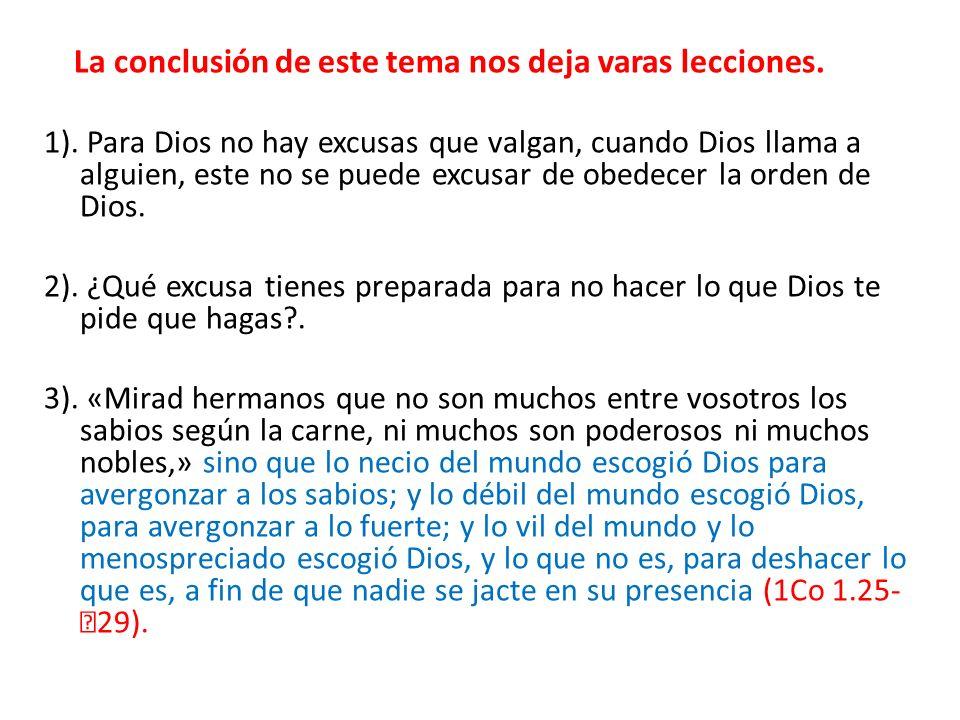 La conclusión de este tema nos deja varas lecciones. 1). Para Dios no hay excusas que valgan, cuando Dios llama a alguien, este no se puede excusar de