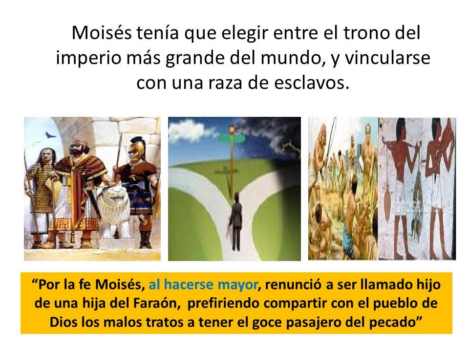 Moisés tenía que elegir entre el trono del imperio más grande del mundo, y vincularse con una raza de esclavos. Por la fe Moisés, al hacerse mayor, re