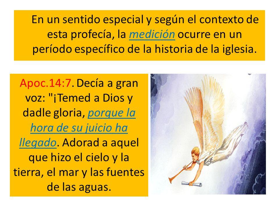 En un sentido especial y según el contexto de esta profecía, la medición ocurre en un período específico de la historia de la iglesia. Apoc.14:7. Decí