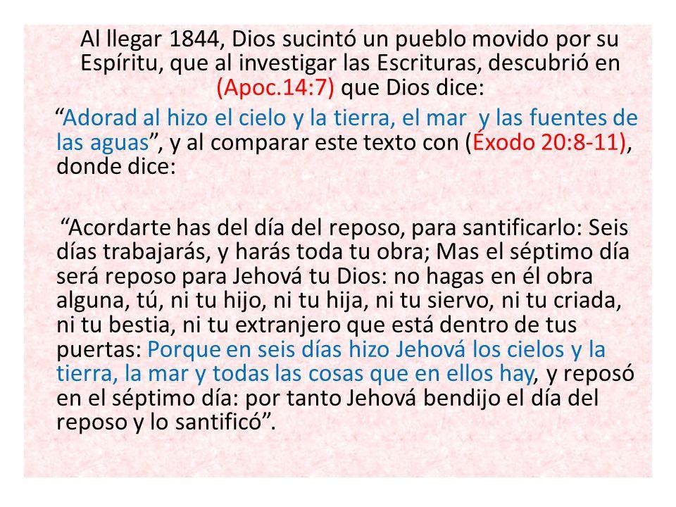 Al llegar 1844, Dios sucintó un pueblo movido por su Espíritu, que al investigar las Escrituras, descubrió en (Apoc.14:7) que Dios dice: Adorad al hiz