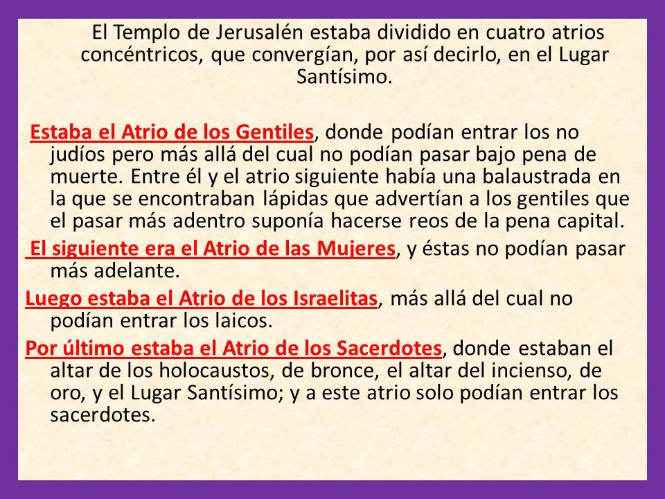 El Templo de Jerusalén estaba dividido en cuatro atrios concéntricos, que convergían, por así decirlo, en el Lugar Santísimo. Estaba el Atrio de los G