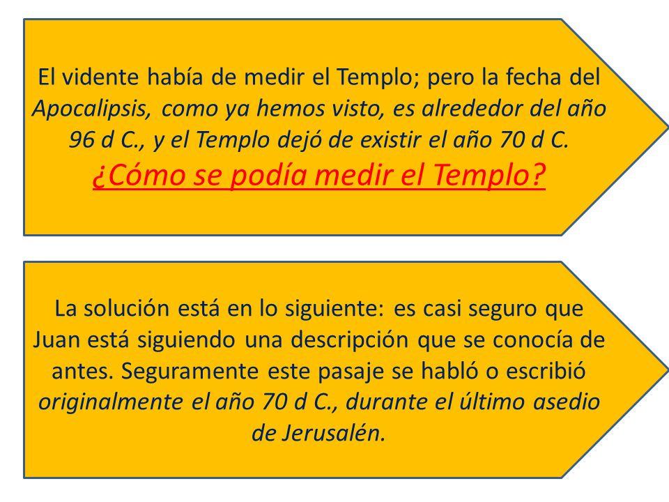 El vidente había de medir el Templo; pero la fecha del Apocalipsis, como ya hemos visto, es alrededor del año 96 d C., y el Templo dejó de existir el