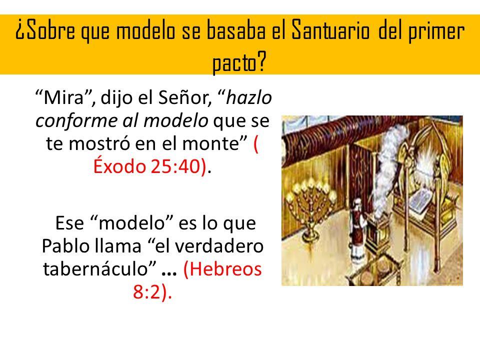 ¿Sobre que modelo se basaba el Santuario del primer pacto? Mira, dijo el Señor, hazlo conforme al modelo que se te mostró en el monte ( Éxodo 25:40).