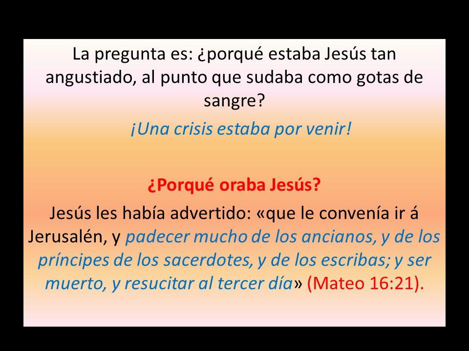 La pregunta es: ¿porqué estaba Jesús tan angustiado, al punto que sudaba como gotas de sangre? ¡Una crisis estaba por venir! ¿Porqué oraba Jesús? Jesú