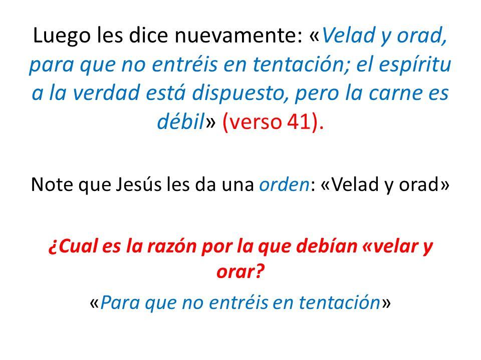 Luego les dice nuevamente: «Velad y orad, para que no entréis en tentación; el espíritu a la verdad está dispuesto, pero la carne es débil» (verso 41)