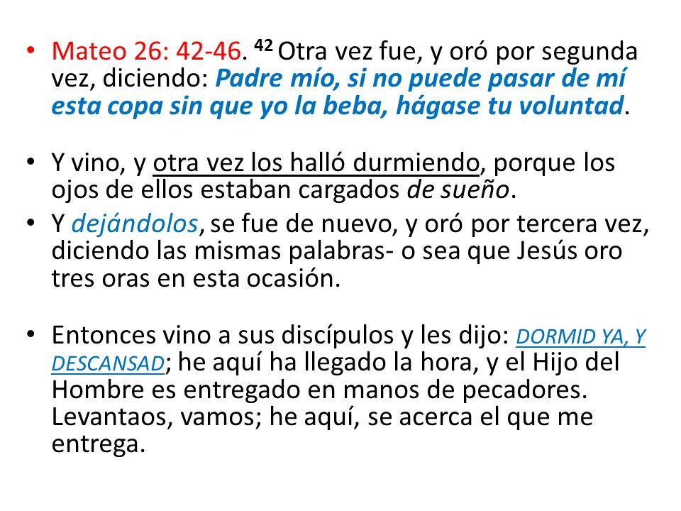 Mateo 26: 42-46. 42 Otra vez fue, y oró por segunda vez, diciendo: Padre mío, si no puede pasar de mí esta copa sin que yo la beba, hágase tu voluntad