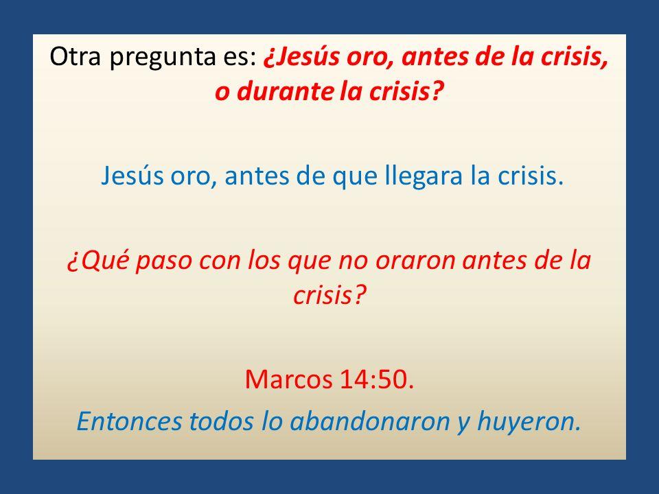 Otra pregunta es: ¿Jesús oro, antes de la crisis, o durante la crisis? Jesús oro, antes de que llegara la crisis. ¿Qué paso con los que no oraron ante