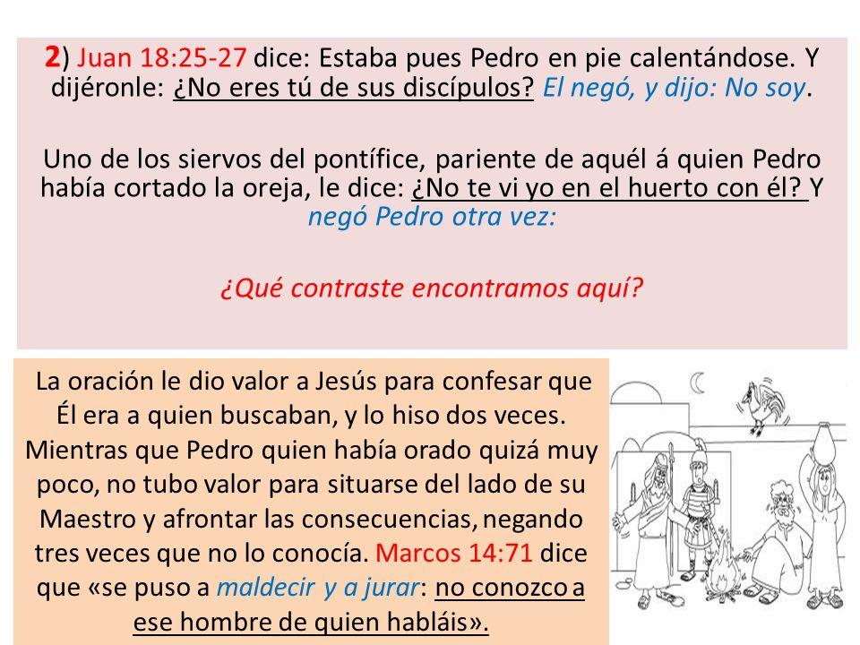 2 ) Juan 18:25-27 dice: Estaba pues Pedro en pie calentándose. Y dijéronle: ¿No eres tú de sus discípulos? El negó, y dijo: No soy. Uno de los siervos