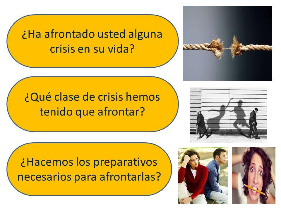 ¿Ha afrontado usted alguna crisis en su vida? ¿Qué clase de crisis hemos tenido que afrontar? ¿Hacemos los preparativos necesarios para afrontarlas?