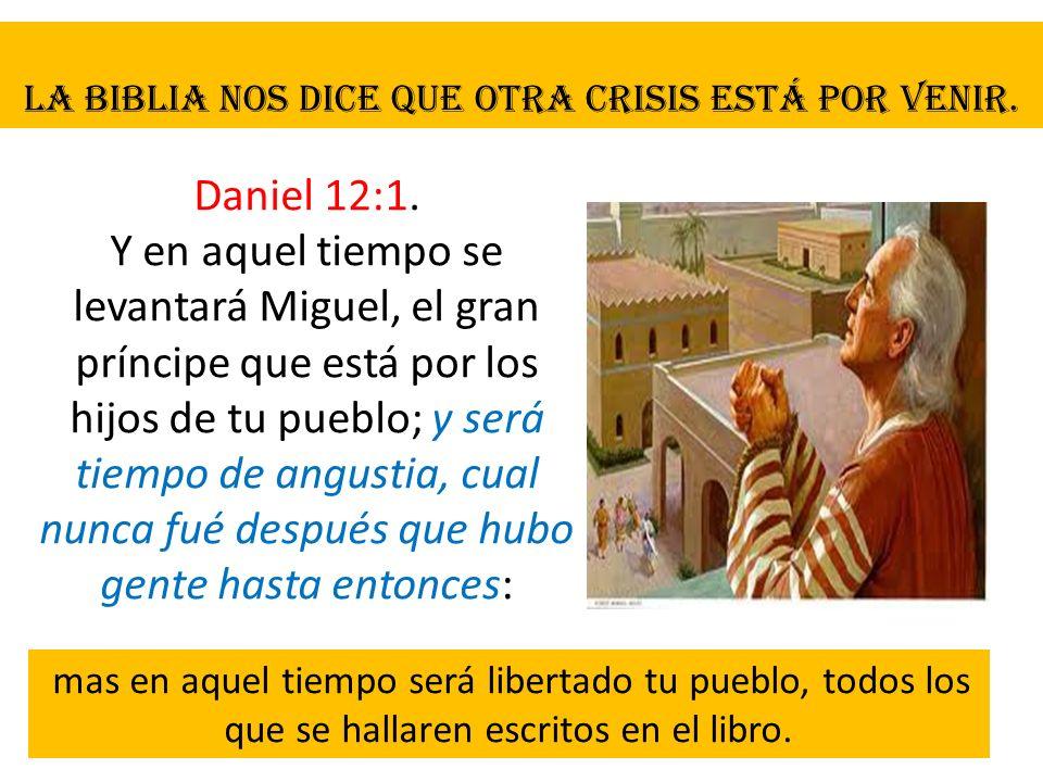 La Biblia nos dice que otra crisis está por venir. Daniel 12:1. Y en aquel tiempo se levantará Miguel, el gran príncipe que está por los hijos de tu p