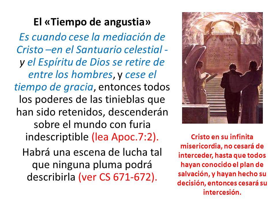 El «Tiempo de angustia» Es cuando cese la mediación de Cristo –en el Santuario celestial - y el Espíritu de Dios se retire de entre los hombres, y ces