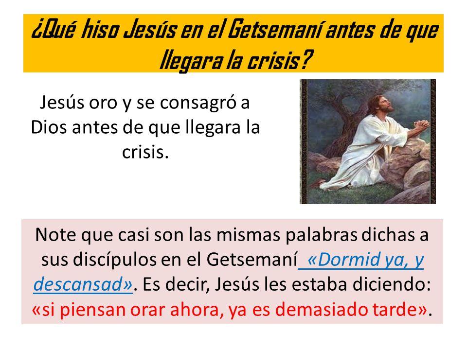 ¿Qué hiso Jesús en el Getsemaní antes de que llegara la crisis? Jesús oro y se consagró a Dios antes de que llegara la crisis. Note que casi son las m