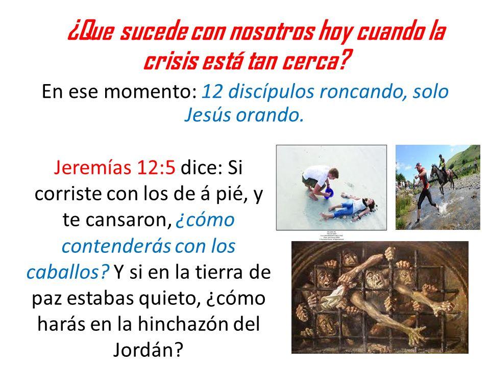 ¿Que sucede con nosotros hoy cuando la crisis está tan cerca? En ese momento: 12 discípulos roncando, solo Jesús orando. Jeremías 12:5 dice: Si corris
