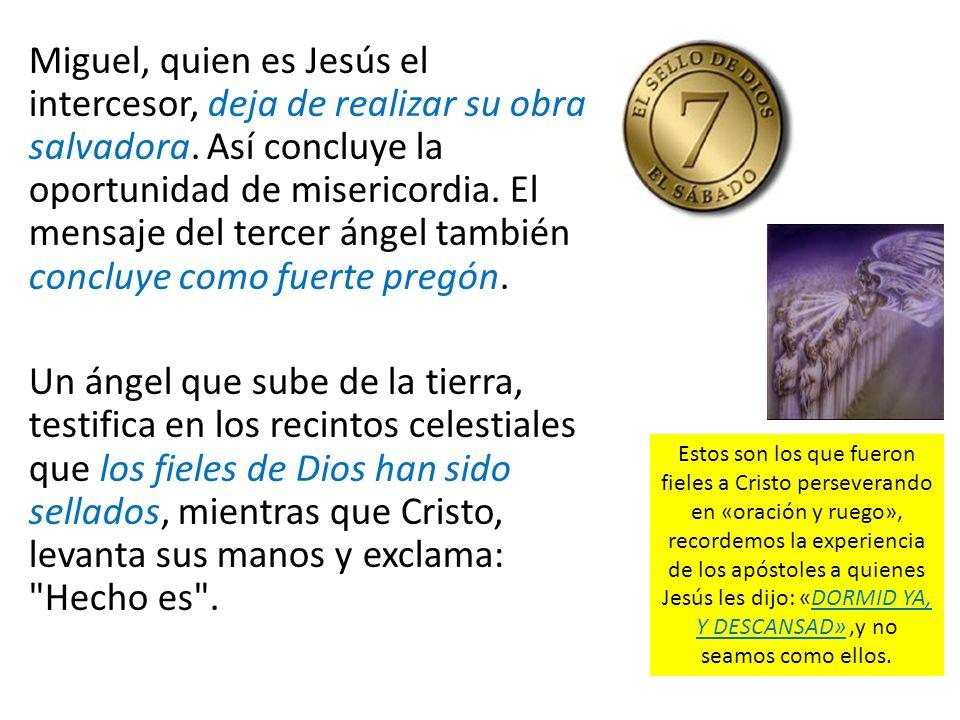 Miguel, quien es Jesús el intercesor, deja de realizar su obra salvadora. Así concluye la oportunidad de misericordia. El mensaje del tercer ángel tam