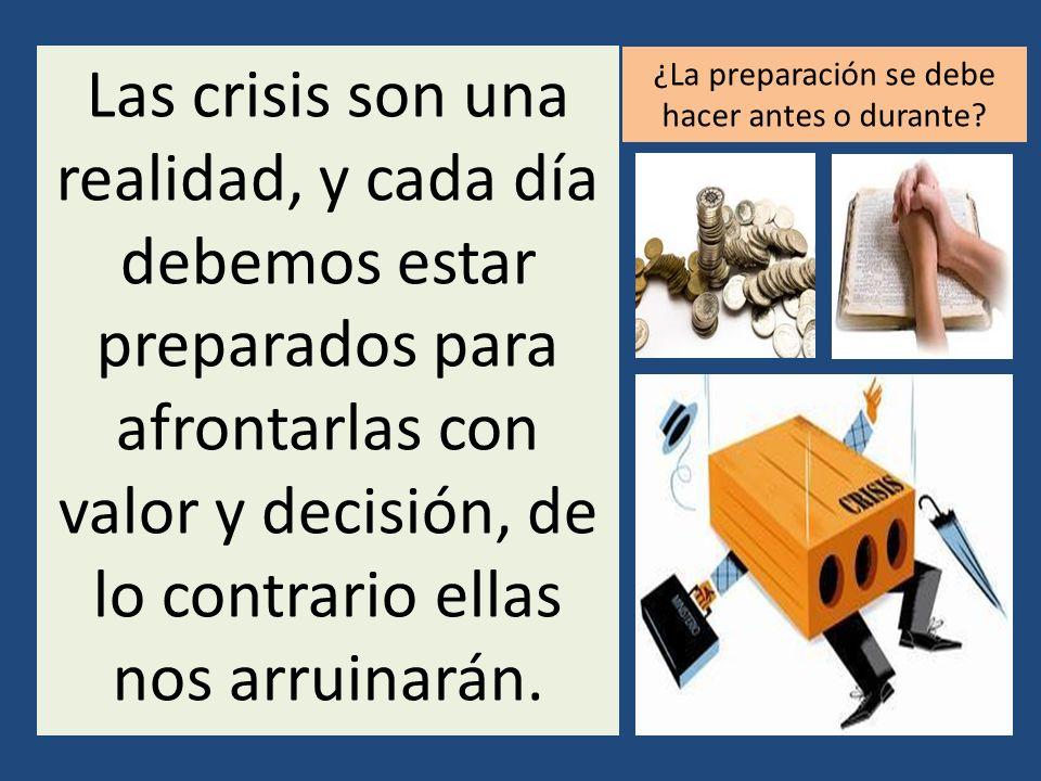 Las crisis son una realidad, y cada día debemos estar preparados para afrontarlas con valor y decisión, de lo contrario ellas nos arruinarán. ¿La prep