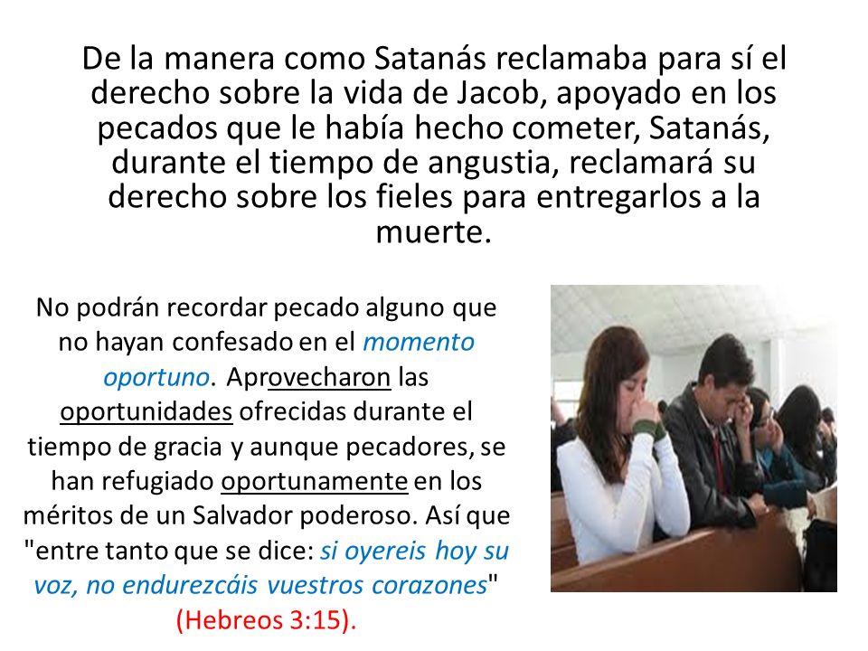 De la manera como Satanás reclamaba para sí el derecho sobre la vida de Jacob, apoyado en los pecados que le había hecho cometer, Satanás, durante el
