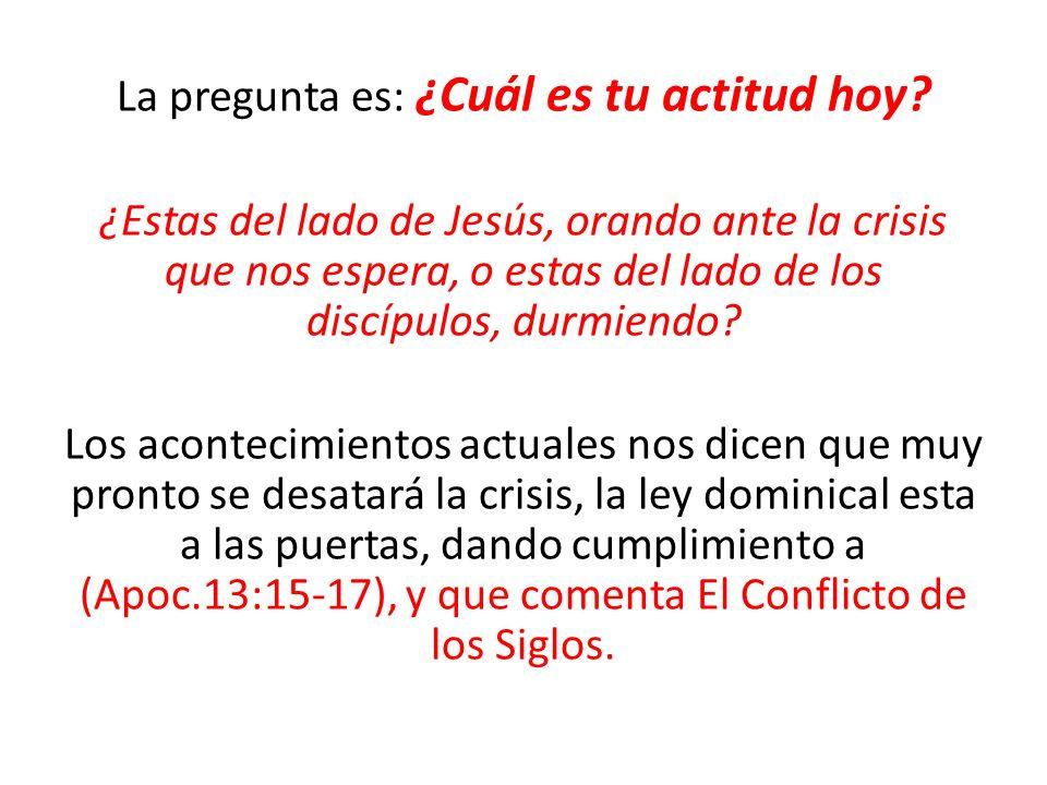 La pregunta es: ¿Cuál es tu actitud hoy? ¿Estas del lado de Jesús, orando ante la crisis que nos espera, o estas del lado de los discípulos, durmiendo