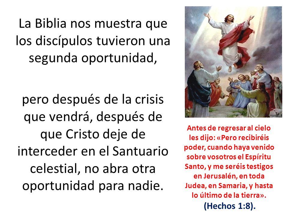 La Biblia nos muestra que los discípulos tuvieron una segunda oportunidad, pero después de la crisis que vendrá, después de que Cristo deje de interce