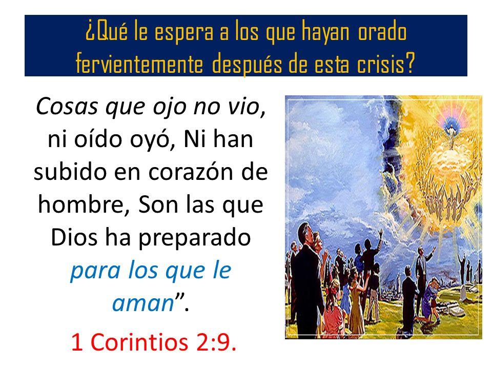 ¿Qué le espera a los que hayan orado fervientemente después de esta crisis? Cosas que ojo no vio, ni oído oyó, Ni han subido en corazón de hombre, Son